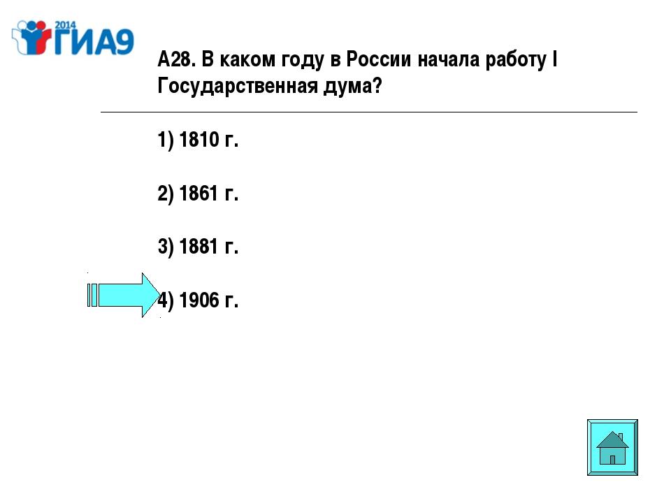 А28. В каком году в России начала работу I Государственная дума? 1) 1810 г. 2...