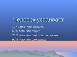 Человек усваивает 10 % того, что слышит. 50% того, что видит 70% того, что са