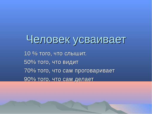 Человек усваивает 10 % того, что слышит. 50% того, что видит 70% того, что са...