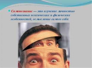 Самопознание — это изучение личностью собственных психических и физических ос