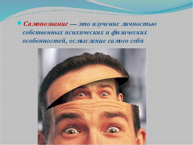 Самопознание — это изучение личностью собственных психических и физических ос...