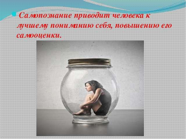 Самопознание приводит человека к лучшему пониманию себя, повышению его самооц...
