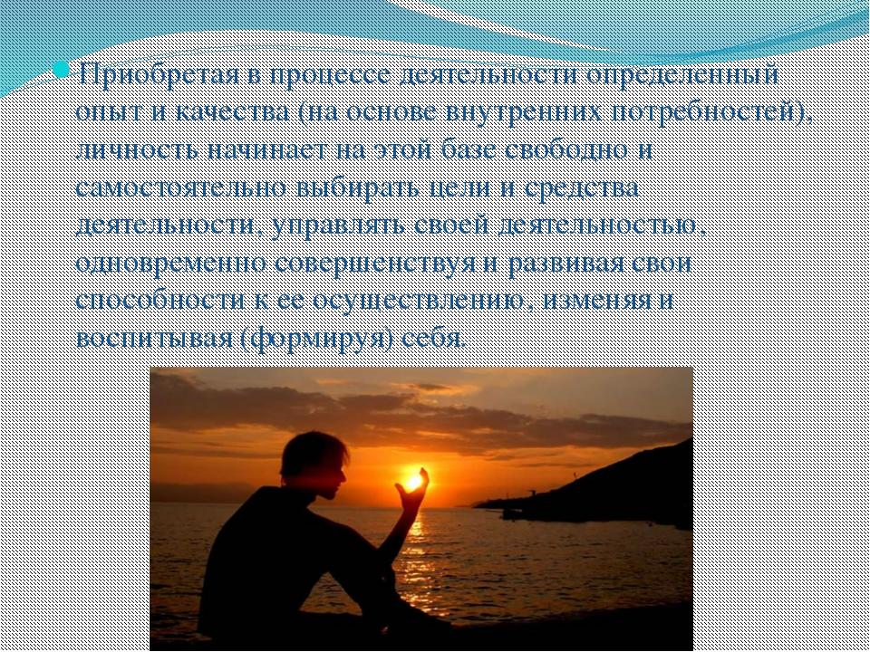 Приобретая в процессе деятельности определенный опыт и качества (на основе вн...