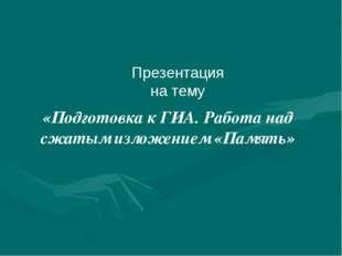 «Подготовка к ГИА. Работа над сжатым изложением «Память» Презентация на тему