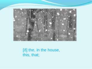 [ð] the, in the house, this, that;