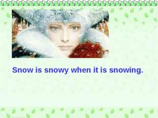 Snow is snowy when it is snowing.