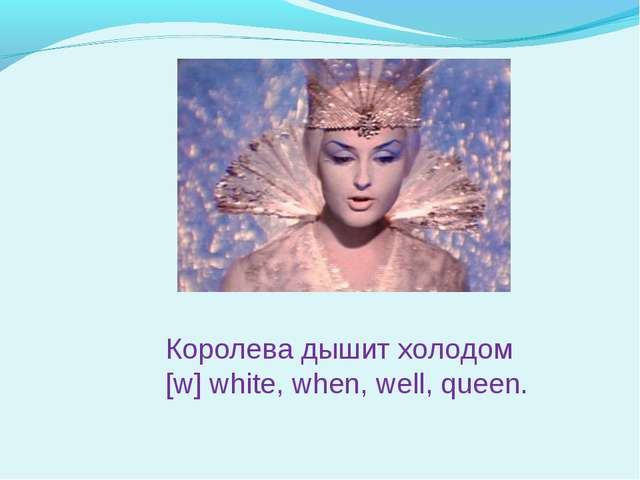 Королева дышит холодом [w] white, when, well, queen.
