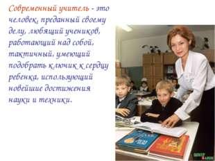 Современный учитель - это человек, преданный своему делу, любящий учеников, р