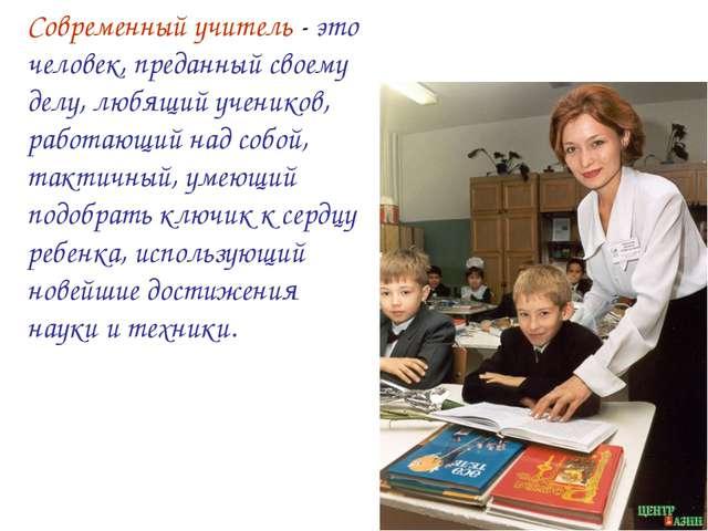 Современный учитель - это человек, преданный своему делу, любящий учеников, р...