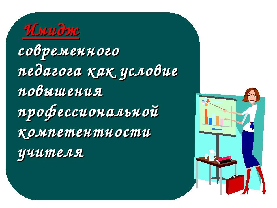 Имидж современного педагога как условие повышения профессиональной компетент...