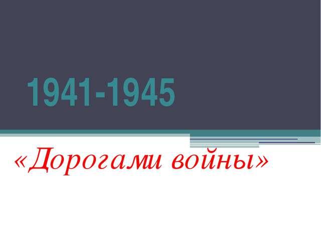1941-1945 «Дорогами войны»