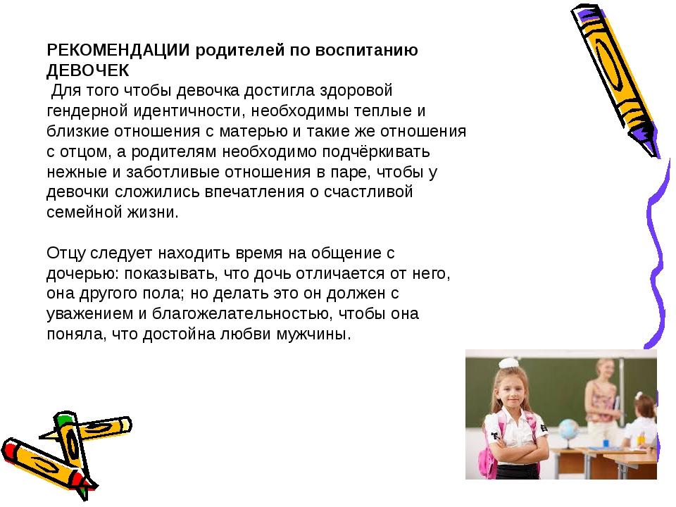 РЕКОМЕНДАЦИИ родителей по воспитанию ДЕВОЧЕК Для того чтобы девочка достигла...