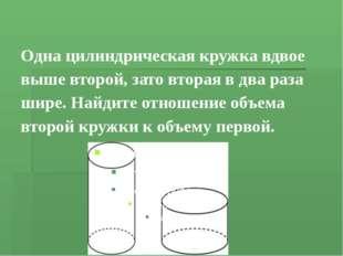 Одна цилиндрическая кружка вдвое выше второй, зато вторая вдва раза шире. Н