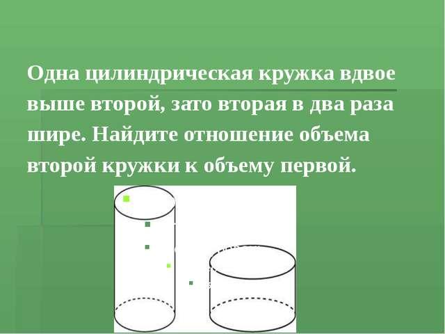 Одна цилиндрическая кружка вдвое выше второй, зато вторая вдва раза шире. Н...