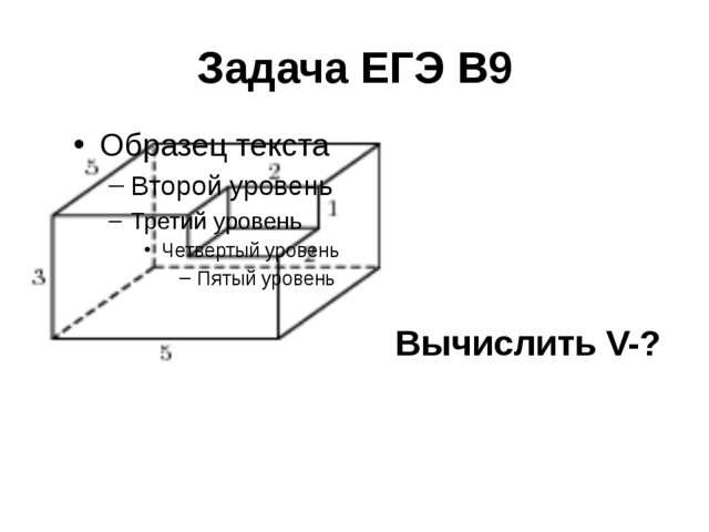 Задача ЕГЭ В9 Вычислить V-?