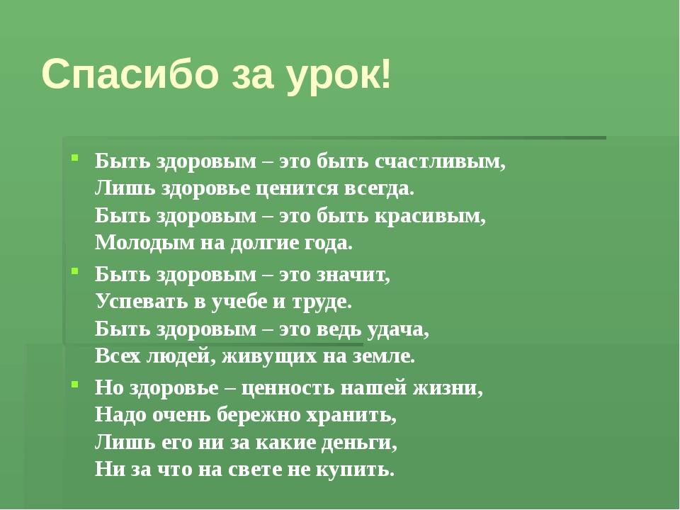 Спасибо за урок! Быть здоровым – это быть счастливым, Лишь здоровье ценится в...