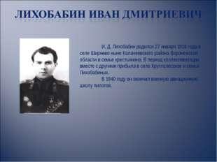 И. Д. Лихобабин родился 27 января 1916 года в селе Ширяево ныне Калачеевског