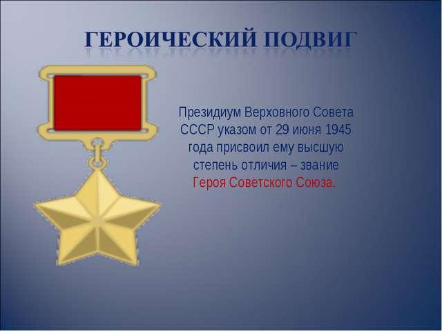 Президиум Верховного Совета СССР указом от 29 июня 1945 года присвоил ему выс...