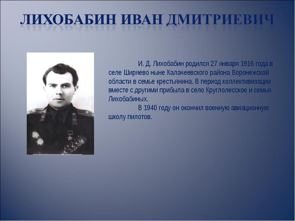 И. Д. Лихобабин родился 27 января 1916 года в селе Ширяево ныне Калачеевског...
