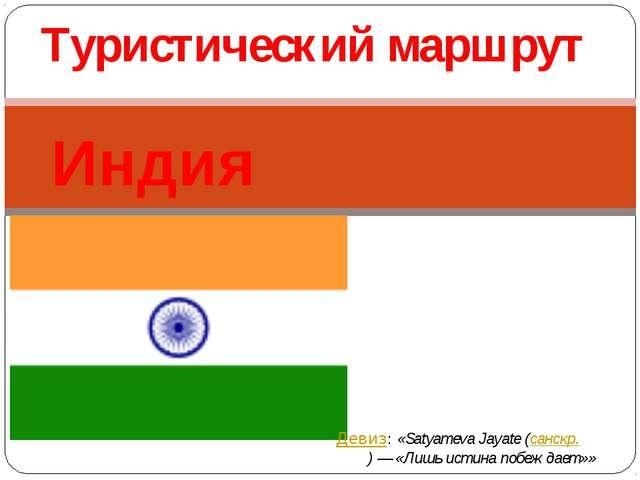 Индия Туристический маршрут Девиз:«Satyameva Jayate (санскр.सत्यमेव जयते)—...