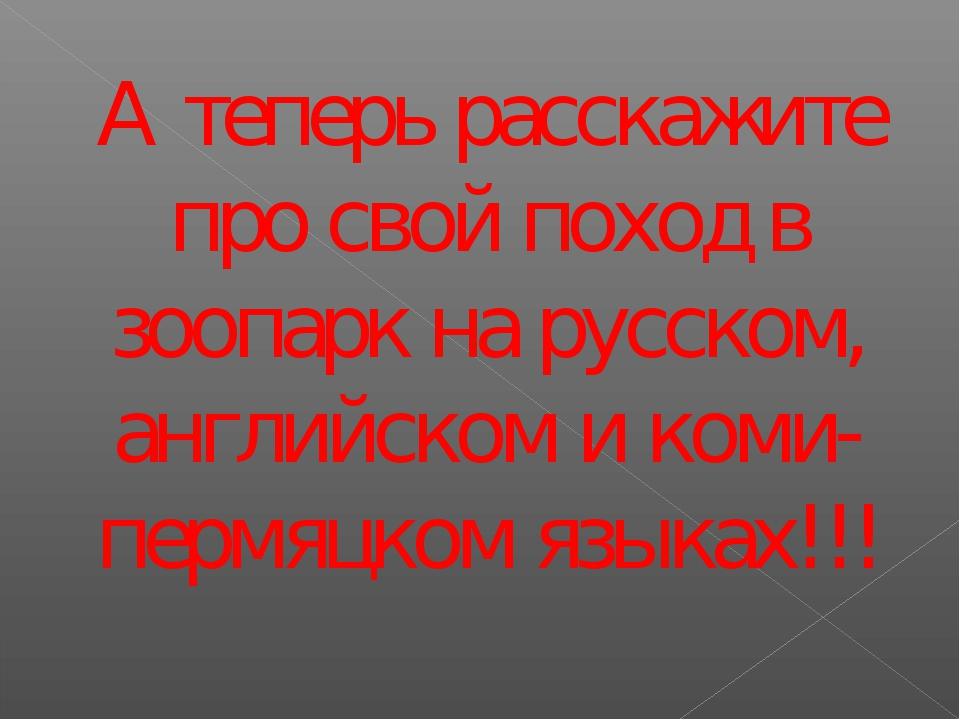 А теперь расскажите про свой поход в зоопарк на русском, английском и коми-пе...