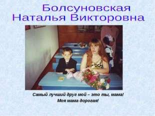 Самый лучший друг мой – это ты, мама! Моя мама дорогая!