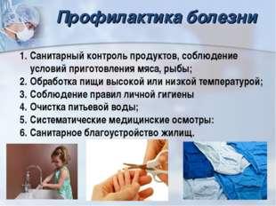 Профилактика болезни Санитарный контроль продуктов, соблюдение условий пригот