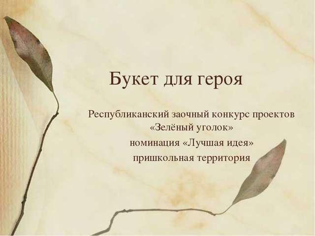 Букет для героя Республиканский заочный конкурс проектов «Зелёный уголок» ном...