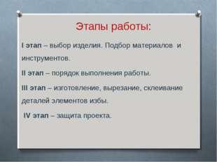 Этапы работы: I этап – выбор изделия. Подбор материалов и инструментов. II эт