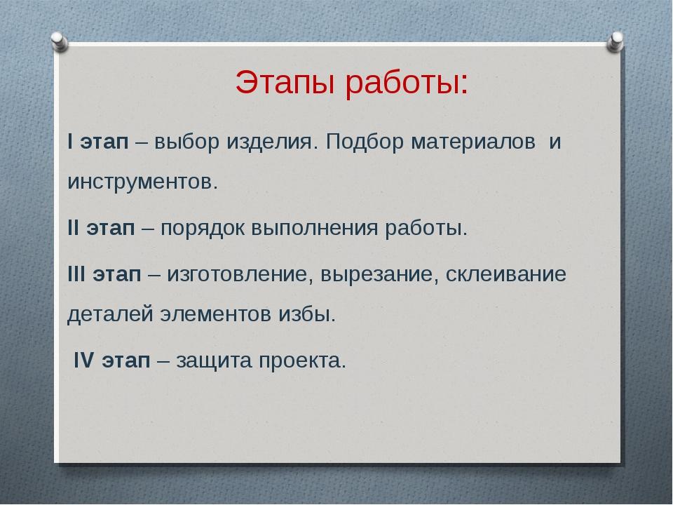 Этапы работы: I этап – выбор изделия. Подбор материалов и инструментов. II эт...