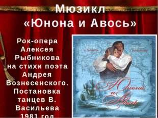 Мюзикл «Юнона и Авось» Рок-опера Алексея Рыбникова на стихи поэта Андрея Воз