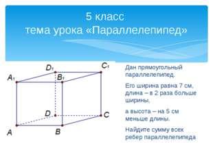 Дан прямоугольный параллелепипед. Его ширина равна 7 см, длина – в 2 раза бол