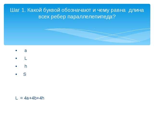 • a • L • h • S L = 4a+4b+4h Шаг 1. Какой буквой обозначают и чему равна...