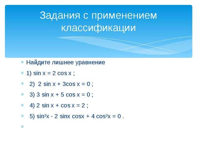 Найдите лишнее уравнение 1) sin x = 2 cos x ; 2) 2 sin x + 3cos x = 0 ; 3) 3...