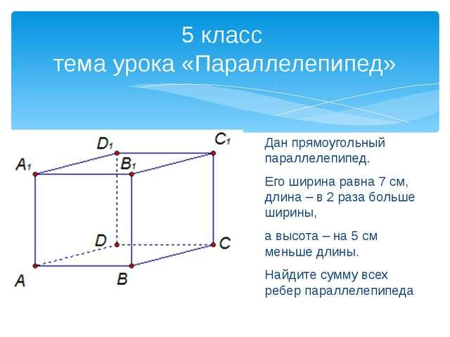 Дан прямоугольный параллелепипед. Его ширина равна 7 см, длина – в 2 раза бол...