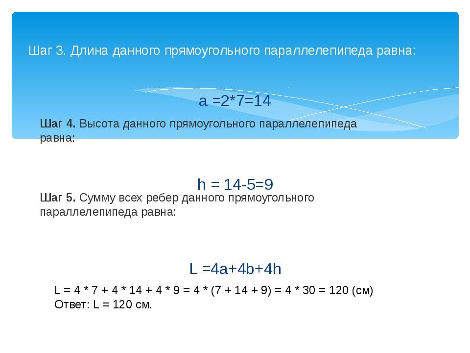 a =2*7=14 h = 14-5=9 L =4a+4b+4h Шаг 3. Длина данного прямоугольного параллел...