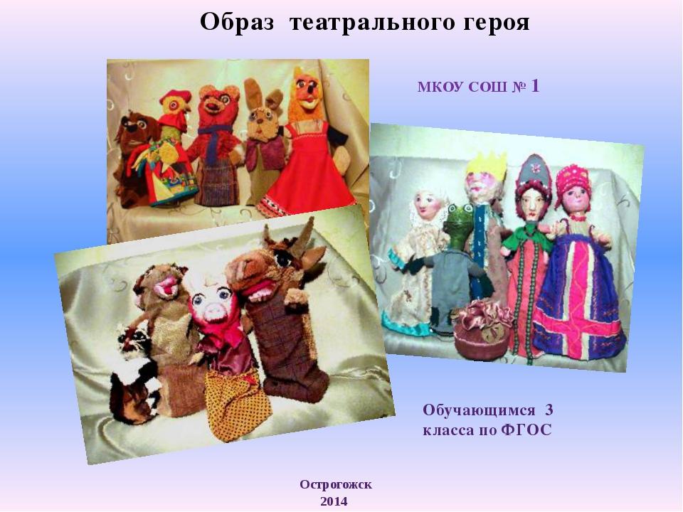 МКОУ СОШ № 1 Образ театрального героя Острогожск 2014 Обучающимся 3 класса по...