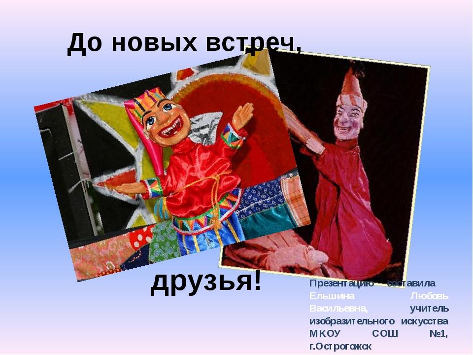 До новых встреч, друзья! Презентацию составила Ельшина Любовь Васильевна, учи...