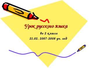 Урок русского языка  во 2 классе 21.02. 2007-2008 уч. год