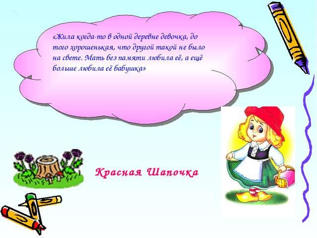 Красная Шапочка «Жила когда-то в одной деревне девочка, до того хорошенькая,...