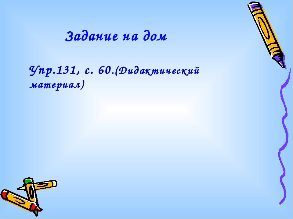 Задание на дом Упр.131, с. 60.(Дидактический материал)