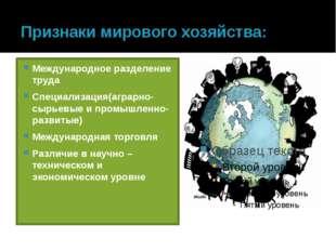 Признаки мирового хозяйства: Международное разделение труда Специализация(агр