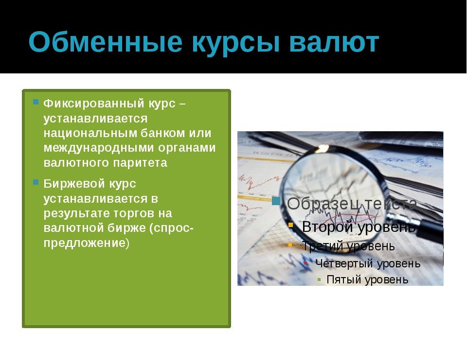 Обменные курсы валют Фиксированный курс – устанавливается национальным банком...