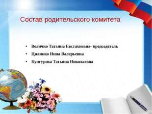 Состав родительского комитета Величко Татьяна Евстахиевна- председатель Цилин