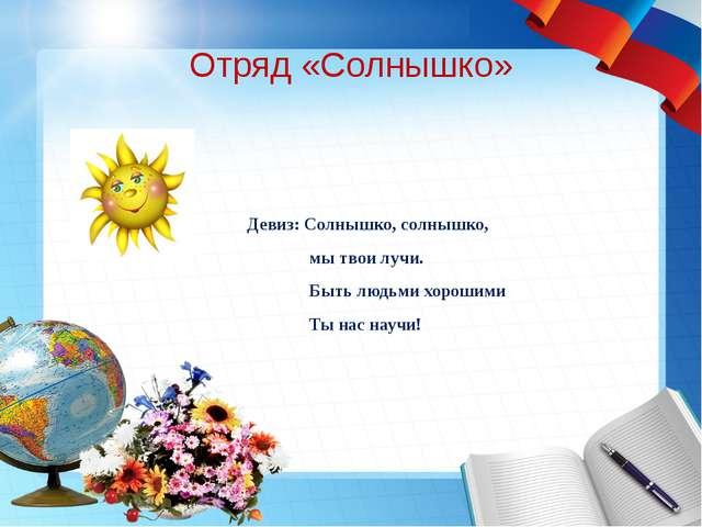 Отряд «Солнышко» Девиз: Солнышко, солнышко, мы твои лучи. Быть людьми хорошим...