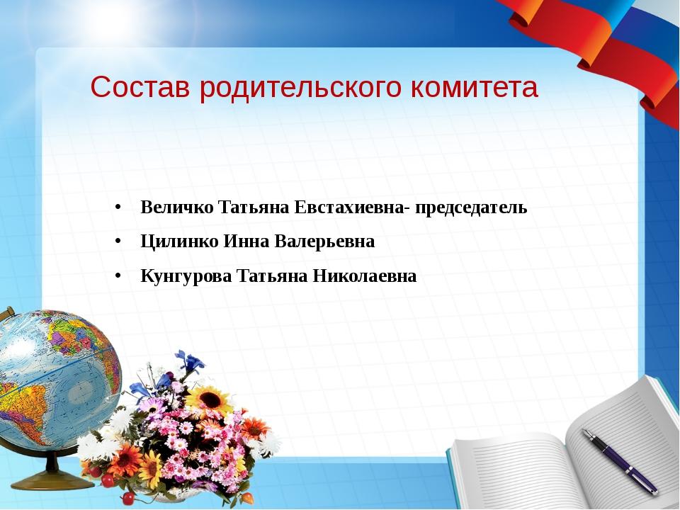 Состав родительского комитета Величко Татьяна Евстахиевна- председатель Цилин...