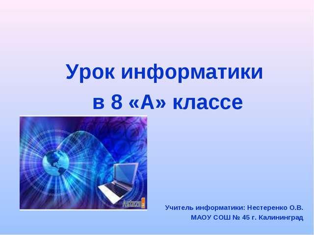 Урок информатики в 8 «А» классе Учитель информатики: Нестеренко О.В. МАОУ СОШ...