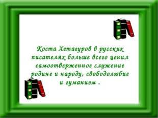 Коста Хетагуров в русских писателях больше всего ценил самоотверженное служен