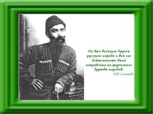 Он был великим другом русского народа и вся его деятельность была направлена