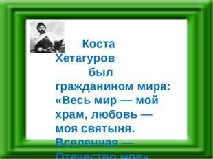 Коста Хетагуров был гражданином мира: «Весь мир — мой храм, любовь — моя свя